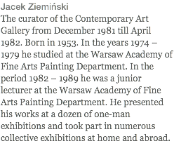 Jacek Ziemiński The curator of the Contemporary Art Gallery from December 1981 till April 1982. Born in 1953. In the years 1974 – 1979 he studied at the Warsaw Academy of Fine Arts Painting Department. In the period 1982 – 1989 he was a junior lecturer at the Warsaw Academy of Fine Arts Painting Department. He presented his works at a dozen of one-man exhibitions and took part in numerous collective exhibitions at home and abroad.